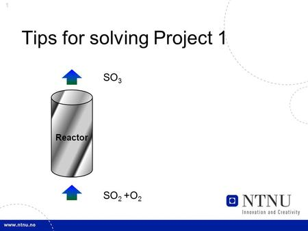 1 Tips for solving Project 1 Reactor SO 3 SO 2 +O 2.