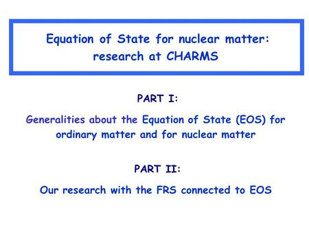 Equation of State for nuclear matter: research at CHARMS PART I: Generalities about the Equation of State (EOS) for ordinary matter and for nuclear matter.