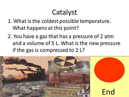 Catalyst 1. What is the coldest possible temperature. What happens at this point? 2. You have a gas that has a pressure of 2 atm and a volume of 5 L.