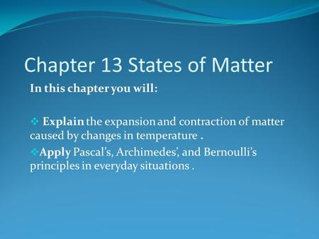 Chapter 13 States of Matter In this chapter you will:  Explain the expansion and contraction of matter caused by changes in temperature.  Apply Pascal's,