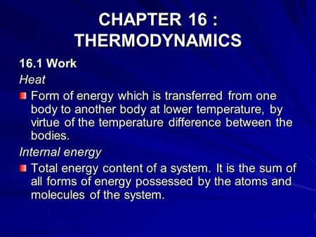 CHAPTER 16 : THERMODYNAMICS 16.1 Work Heat Form of energy which is transferred from one body to another body at lower temperature, by virtue of the temperature.