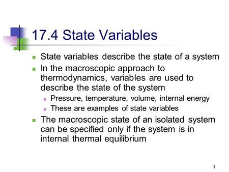 1 17.4 State Variables State variables describe the state of a system In the macroscopic approach to thermodynamics, variables are used to describe the.