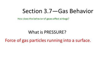 Section 3.7—Gas Behavior How does the behavior of gases affect airbags? What is PRESSURE? Force of gas particles running into a surface.