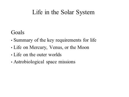 Life in the Solar System Goals Summary of the key requirements for life Life on Mercury, Venus, or the Moon Life on the outer worlds Astrobiological space.