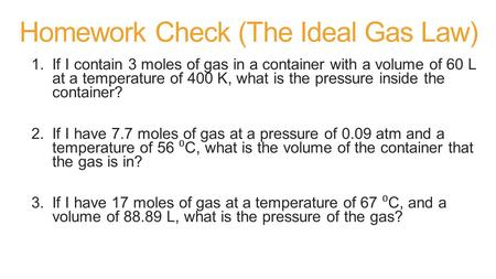 Homework Check (The Ideal Gas Law) 1.If I contain 3 moles of gas in a container with a volume of 60 L at a temperature of 400 K, what is the pressure inside.