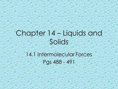Chapter 14 – Liquids and Solids 14.1 Intermolecular Forces Pgs 488 - 491.