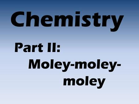 Chemistry Part II: Moley-moley- moley. A mole is 6.02 x 10 23 things 602,000,000,000,000,000,000,000 That's 602 hexillion!