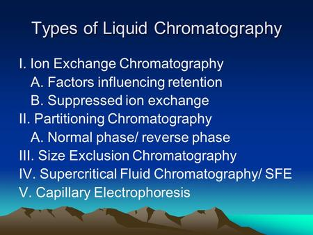 Types of Liquid Chromatography I. Ion Exchange Chromatography A. Factors influencing retention B. Suppressed ion exchange II. Partitioning Chromatography.