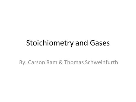 Stoichiometry and Gases By: Carson Ram & Thomas Schweinfurth.