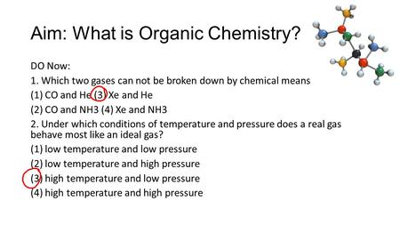 Aim: What is Organic Chemistry? DO Now: 1. Which two gases can not be broken down by chemical means? (1) CO and He (3) Xe and He (2) CO and NH3 (4) Xe.