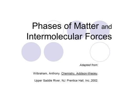 Phases of Matter and Intermolecular Forces Adapted from: Wilbraham, Anthony. Chemistry, Addison-Wesley. Upper Saddle River, NJ: Prentice Hall, Inc.,2002.