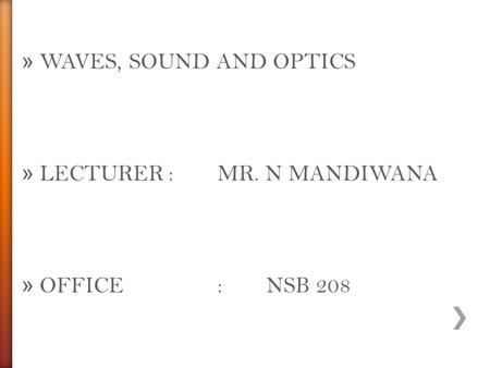 WAVES, SOUND AND OPTICS LECTURER	:	MR. N MANDIWANA OFFICE		:	NSB 208.