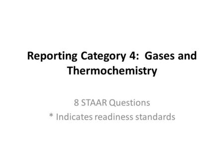 Reporting Category 4: Gases and Thermochemistry 8 STAAR Questions * Indicates readiness standards.