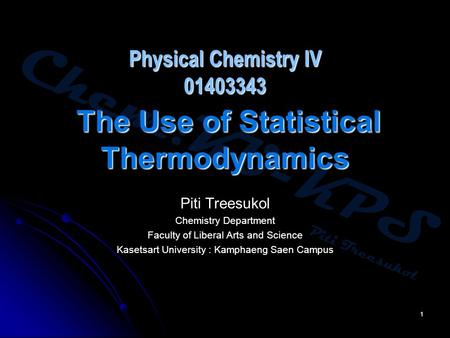 Chem:KU-KPS Piti Treesukol 1 Physical Chemistry IV 01403343 The Use of Statistical Thermodynamics Piti Treesukol Chemistry Department Faculty of Liberal.