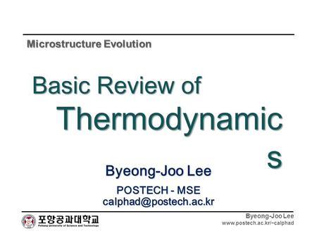 Byeong-Joo Lee  Byeong-Joo Lee POSTECH - MSE Basic Review of Thermodynamic s.