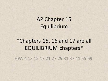 AP Chapter 15 Equilibrium *Chapters 15, 16 and 17 are all EQUILIBRIUM chapters* HW: 4 13 15 17 21 27 29 31 37 41 55 69.