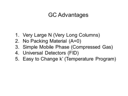 GC Advantages 1. Very Large N (Very Long Columns) 2. No Packing Material (A=0) 3. Simple Mobile Phase (Compressed Gas) 4. Universal Detectors (FID) 5.
