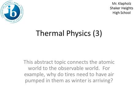 Thermal Physics (3) This abstract topic connects the atomic world to the observable world. For example, why do tires need to have air pumped in them as.