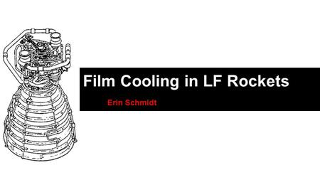 Film Cooling in LF Rockets Erin Schmidt. Watch the Heat! Temperatures in LF rocket engines can reach 3600 K Heat transfer rates are on the order of 200.