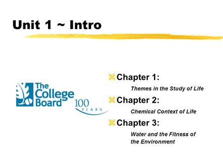 Unit 1 ~ Intro zChapter 1: Themes in the Study of Life zChapter 2: Chemical Context of Life zChapter 3: Water and the Fitness of the Environment.