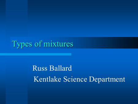 Types of mixtures Russ Ballard Kentlake Science Department.