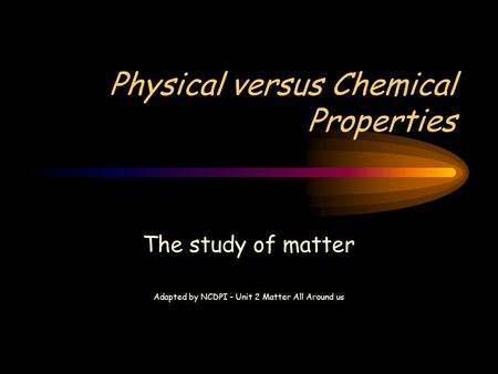 Physical versus Chemical Properties The study of matter Adapted by NCDPI – Unit 2 Matter All Around us.