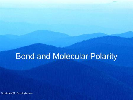 Bond and Molecular Polarity Courtesy of Mr. Christopherson.