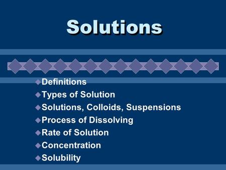 Solutions  Definitions  Types of Solution  Solutions, Colloids, Suspensions  Process of Dissolving  Rate of Solution  Concentration  Solubility.