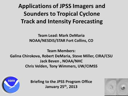 Applications of JPSS Imagers and Sounders to Tropical Cyclone Track and Intensity Forecasting Team Lead: Mark DeMaria NOAA/NESDIS/STAR Fort Collins, CO.
