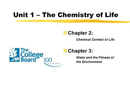 Unit 1 – The Chemistry of Life zChapter 2: Chemical Context of Life zChapter 3: Water and the Fitness of the Environment.