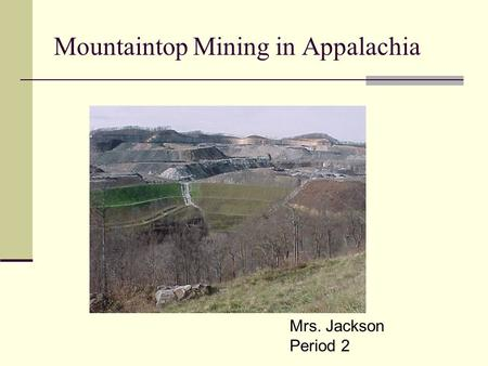 Mountaintop Mining/Valley Fills in Appalachia Mountaintop Mining in Appalachia Mrs. Jackson Period 2.