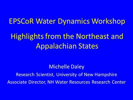 EPSCoR Water Dynamics Workshop Highlights from the Northeast and Appalachian States Michelle Daley Research Scientist, University of New Hampshire Associate.