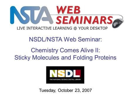 LIVE INTERACTIVE YOUR DESKTOP Tuesday, October 23, 2007 NSDL/NSTA Web Seminar: Chemistry Comes Alive II: Sticky Molecules and Folding Proteins.