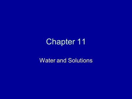 Chapter 11 Water and Solutions. Water The universal solvent. It has the ability to dissolve many molecules. In living systems these molecules can then.