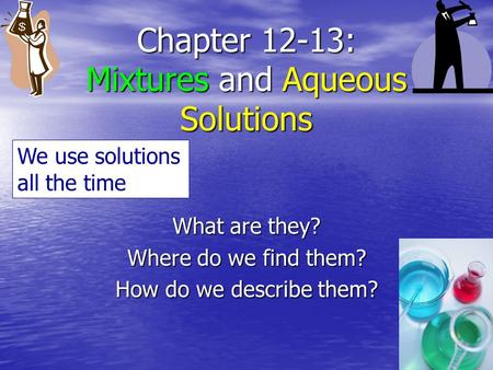 Chapter 12-13: Mixtures and Aqueous Solutions What are they? Where do we find them? How do we describe them? We use solutions all the time.