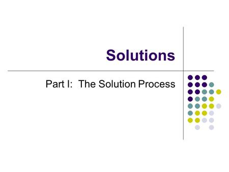 Solutions Part I: The Solution Process. Solution: