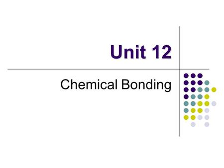 Unit 12 Chemical Bonding. Definitions Chemical Bonds Force that holds atoms together It's all about the electrons (e-) Electrons are attracted to positively.