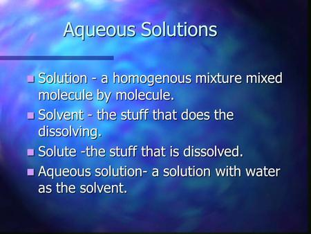 Aqueous Solutions Solution - a homogenous mixture mixed molecule by molecule. Solution - a homogenous mixture mixed molecule by molecule. Solvent - the.