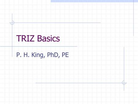 TRIZ Basics P. H. King, PhD, PE. Genrich Altshuller: born 1926, Tashkent USSR. 9 th grade - patent for diving apparatus 10 th grade - boat w rocket engine.