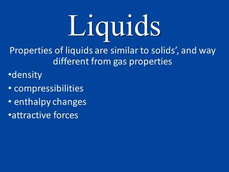 Liquids Properties of liquids are similar to solids', and way different from gas properties density compressibilities enthalpy changes attractive forces.