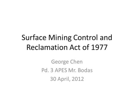 Surface Mining Control and Reclamation Act of 1977 George Chen Pd. 3 APES Mr. Bodas 30 April, 2012.