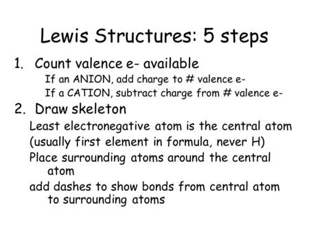 Lewis Structures: 5 steps 1.Count valence e- available If an ANION, add charge to # valence e- If a CATION, subtract charge from # valence e- 2.Draw skeleton.