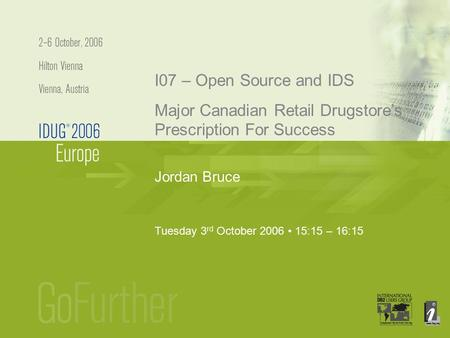 Jordan Bruce I07 – Open Source and IDS Major Canadian Retail Drugstore's Prescription For Success Tuesday 3 rd October 2006 15:15 – 16:15.