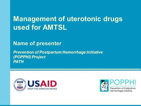 Management of uterotonic drugs used for AMTSL Name of presenter Prevention of Postpartum Hemorrhage Initiative (POPPHI) Project PATH.