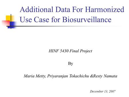 Additional Data For Harmonized Use Case for Biosurveillance HINF 5430 Final Project By Maria Metty, Priyaranjan Tokachichu &Resty Namata December 13, 2007.