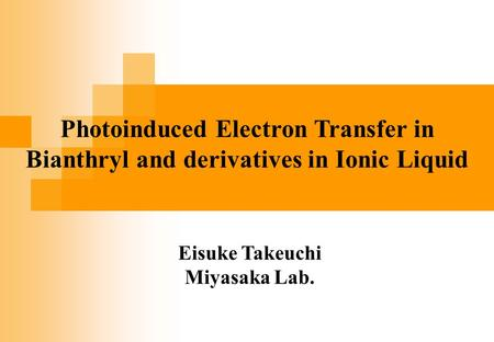 Eisuke Takeuchi Miyasaka Lab. Photoinduced Electron Transfer in Bianthryl and derivatives in Ionic Liquid.