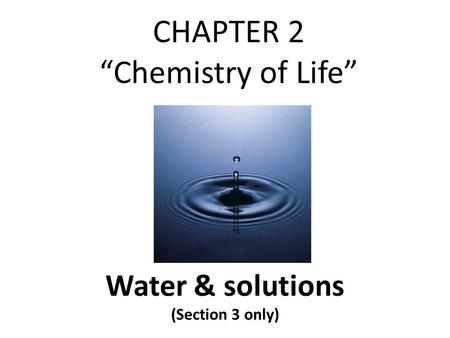 "CHAPTER 2 ""Chemistry of Life"" Water & solutions (Section 3 only)"