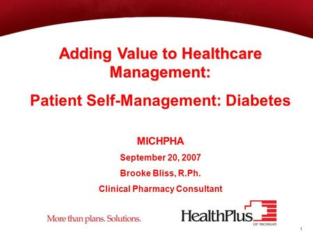 1 Adding Value to Healthcare Management: Patient Self-Management: Diabetes MICHPHA September 20, 2007 Brooke Bliss, R.Ph. Clinical Pharmacy Consultant.
