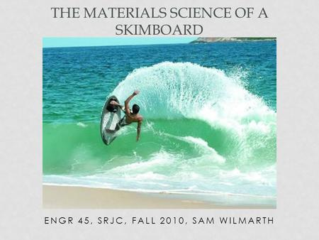 ENGR 45, SRJC, FALL 2010, SAM WILMARTH THE MATERIALS SCIENCE OF A SKIMBOARD.