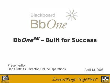 Presented by Dan Gretz, Sr. Director, BbOne Operations April 13, 2005 BbOne SM – Built for Success.